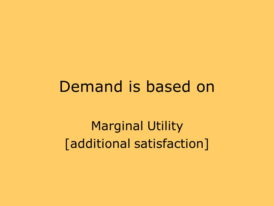 Marginal Utility [additional satisfaction]